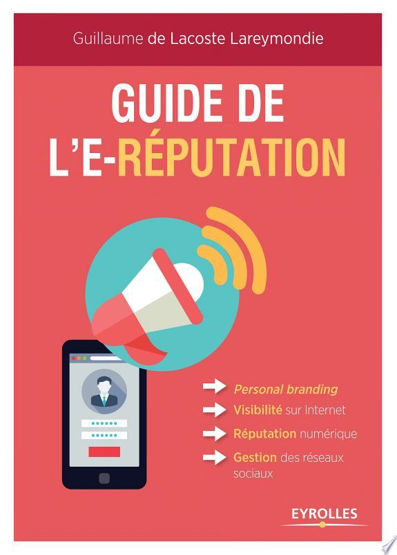 Guide de l'e-réputation : personal branding, visibilité sur Internet, réputation numérique, gestion des réseaux sociaux / Guillaume de Lacoste Lareymondie.- Paris : Eyrolles , DL 2018