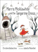 Morris Micklewhite and the tangerine dress / by Christine Baldacchino &#59; illustrated by Isabelle Malenfant.