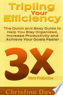 Tripling Your Efficiency The Quick And Easy Guide To Help You Stay Organized Increase Productivity And Achieve Your Goals Faster