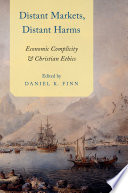 Distant markets, distant harms : economic complicity and Christian ethics / edited by Daniel K. Finn.