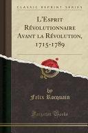 L'Esprit Révolutionnaire Avant la Révolution, 1715-1789 (Classic Reprint)