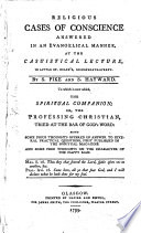 Religious Cases of Conscience Answered in an Evangelical Manner, at the Casuistical Lecture, in Little St. Helen's, Bishopsgate-Street. By S. Pike and S. Hayward. To which is Now Added, The Spiritual Companion; Or, the Professing Christian, Tried at the Bar of God's Word ..