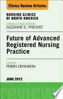Future Of Advanced Registered Nursing Practice An Issue Of Nursing Clinics E Book