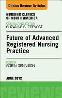 Future of Advanced Registered Nursing Practice, An Issue of Nursing Clinics - E-Book