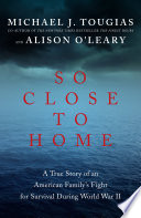 So Close to Home  A True Story of an American Family s Fight for Survival During World War II