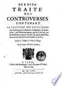 Dernier traite des controuerses contenant la solution des obiections des heretiques, luheriens, caluinistes ... Par le sieur Pean parisien