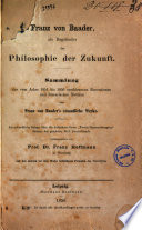 Franz von Baader als Begründer der Philosophie der Zukunft Sammlung der vom Jahre 1851 bis 1856 erschienenen Recensionen und literarischen Notizen über Franz von Baader's sämmtliche Werke herausgegeben von Prof. dr. Franz Hoffmann