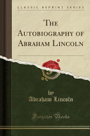 The Autobiography of Abraham Lincoln  Classic Reprint