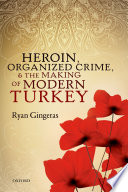 Heroin, Organized Crime, And The Making Of Modern Turkey : the history of organized crime in turkey...