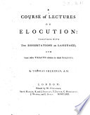 A Course of Lectures on Elocution  together with two dissertations on language and some other tracts relative to those subjects