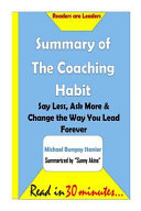 Summary of the Coaching Habit  Say Less  Ask More and Change the Way You Lead Fore