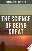 Wallace D  Wattles  The Science of Being Great