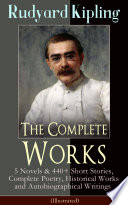 The Complete Works of Rudyard Kipling  5 Novels   440  Short Stories  Complete Poetry  Historical Works and Autobiographical Writings  Illustrated