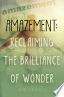 Amazement  Reclaiming the Brilliance of Wonder