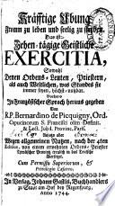 Kräfftige Ubung Fromm zu leben und seelig zu sterben. Das ist: Zehen-tägige Geistliche Exercitia, Sowohl Denen Ordens-Leuten, Priestern, als auch Weltlichen, wes Standes sie immer seyen, höchst nutzbar