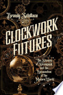 Clockwork Futures  The Science of Steampunk and the Reinvention of the Modern World