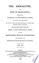 The Apocalypse  Or Book of Revelations  Explained According to the Spiritual Sense  in which are Revealed the Arcana which are There Predicted  and Have Been Hitherto Deeply Concealed  Translated Into English from a Latin Posthumous Work of     Emanuel Swedenborg  by William Hill  and Revised by the Translator of the Arcana C  lestia  i e  John Clowes    To which is Subjoined a Summary Exposition of the Internal Sense of the Prophetical Books of the Word of the Old Testament  and of the Psalms of David    With the Text   Book PDF