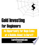 Gold Investing For Beginners An Opportunity For Huge Gains Or A Bubble About To Burst