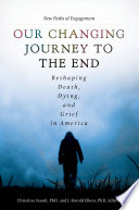 Our Changing Journey to the End  Reshaping Death  Dying  and Grief in America  2 volumes