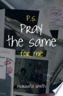 P S  Pray the Same for Me