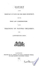 Report To The Secretary Of State For The Home Department From The Poor Law Commissioners On The Training Of Pauper Children