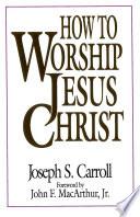 How To Worship Jesus Christ