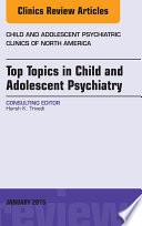 Top Topics in Child   Adolescent Psychiatry  An Issue of Child and Adolescent Psychiatric Clinics of North America