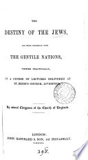 The destiny of the Jews  and their connexion with the Gentile nations  viewed practically  in a course of lectures  by several clergymen of the Church of England