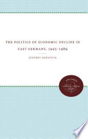the politics of economic decline in east germany 1945 1989
