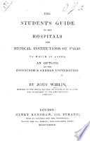 The Student s Guide to the Hospitals and Medical Instituions of Paris  To which is Added  an Outline of the Edinburgh   German Universities