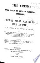 The Crisis: the Wolf in Sheep's Clothing Detected; Or, Popery Made Naked to Her Shame; in a Letter to the Bishop of London [C. J. Blomfield]; which Touching Upon ... His Lordship's Present Charge, Illustrates ... the Present Controversy