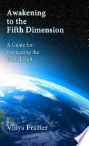 Awakening to the Fifth Dimension    A Guide for Navigating the Global Shift