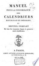 Manuel pour la concordance des calendriers republicain et grégorien, ou recueil complet de tous les annuaires depuis la première année républicaine