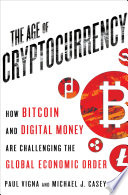 The age of cryptocurrency : how Bitcoin and digital money are challenging the global economic order / Paul Vigna and Michael J. Casey.