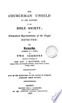 The churchman upheld in his support of the Bible society  or  Remarks     on two sermons recently published by the rev  J  Matthew  By one of the secretaries of the County of Somerset auxiliary Bible society