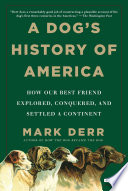 A Dog s History of America  How Our Best Friend Explored  Conquered  and Settled a Continent