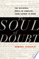 The Soul of Doubt The Religious Roots of Unbelief from Luther to Marx