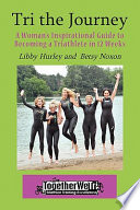 Tri the Journey  A Women s Inspirational Guide to Becoming a Triathlete in 12 Weeks
