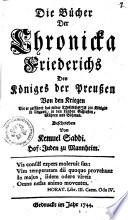 Die Bücher der Chronicka Friederichs, Des Königes der Preußen von den Kriegen, Die er geführet hat wider Theresia die Königinn in Ungarn, in den Landen Schlesien, Mähren und Böhmen