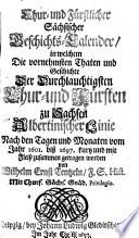 Chur- und Fürstlicher Sächsischer Geschichts-Calender, in welchem die vornehmsten Thaten und Geschichte der Chur- und Fürsten zu Sachsen Albertinischer Linie nach den Tagen und Monaten vom Jahr 1601 biß 1697 zusammen getragen worden