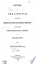 LETTERS ON THE LATE WAR BETWEEN THE UNITED STATES AND GREAT BRITAIN  TOGETHER WIT OTHER MISCELLANEOUS WRITINGS ON THE SAME SUBJECT