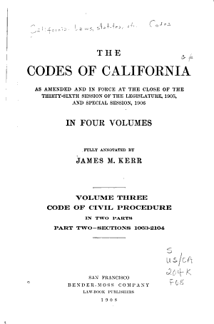 The Codes of California as Amended and in Force at the Close of the Thirty-sixth Session of the Legislature, 1905: Fully Annotated by James M. Kerr ...