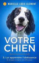 illustration du livre Votre chien 3. Lui apprendre l'obéissance: 15 étapes simples et efficaces + bonus