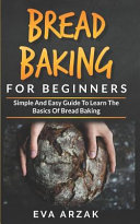 Bread Baking For Beginners Simple And Easy Guide To Learn The Basics Of Bread Baking