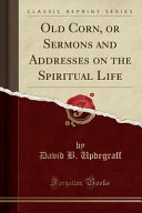 Old Corn  Or Sermons and Addresses on the Spiritual Life  Classic Reprint