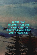 Do Not Fear The Dark Wolf Cub, For When The Sun Leaves The World The World Fears You : makes a great gift! 6x9...
