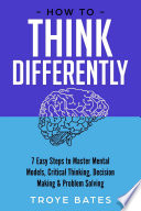 How To Think Differently 7 Easy Steps To Master Mental Models Critical Thinking Decision Making Problem Solving