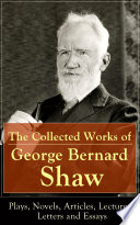 The Collected Works Of George Bernard Shaw Plays Novels Articles Lectures Letters And Essays