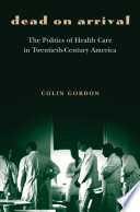 Dead on Arrival  The Politics of Health Care in Twentieth Century America