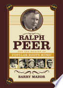 Ralph Peer and the Making of Popular Roots Music  Enhanced Edition